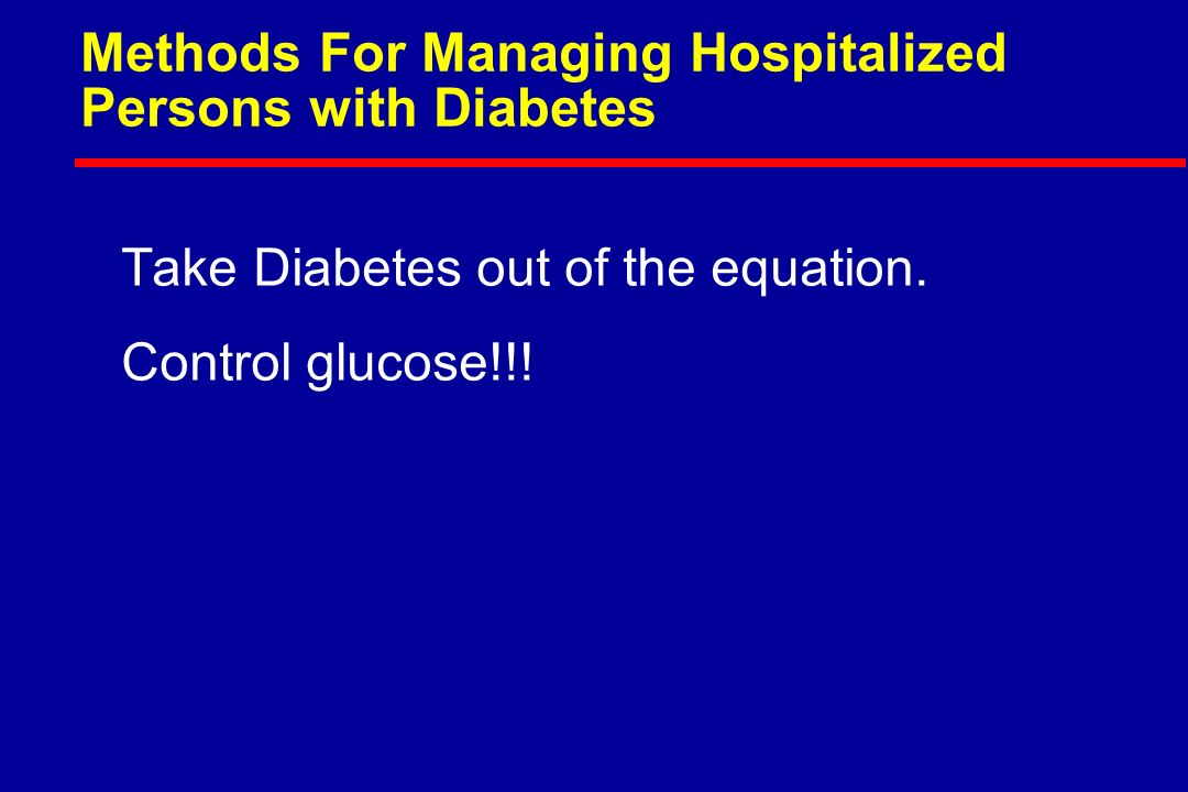 Methods For Managing Hospitalized Persons with Diabetes Take Diabetes out of the equation.