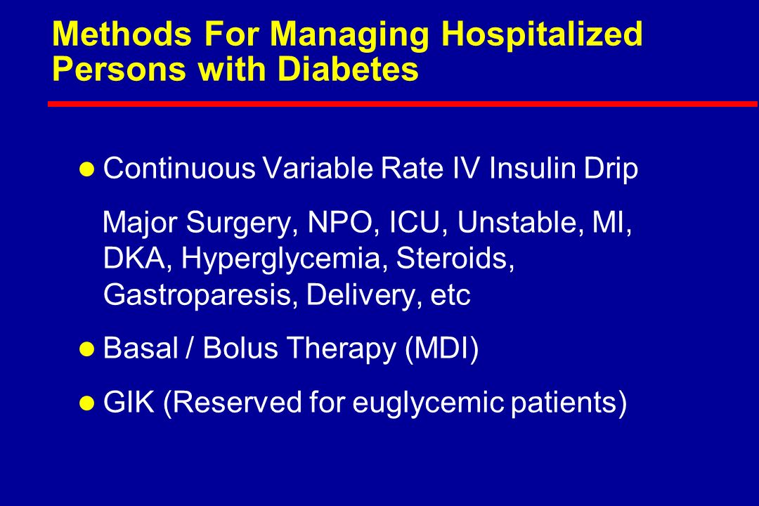 Methods For Managing Hospitalized Persons with Diabetes l Continuous Variable Rate IV Insulin Drip Major Surgery, NPO, ICU, Unstable, MI, DKA, Hyperglycemia, Steroids, Gastroparesis, Delivery, etc l Basal / Bolus Therapy (MDI) l GIK (Reserved for euglycemic patients)