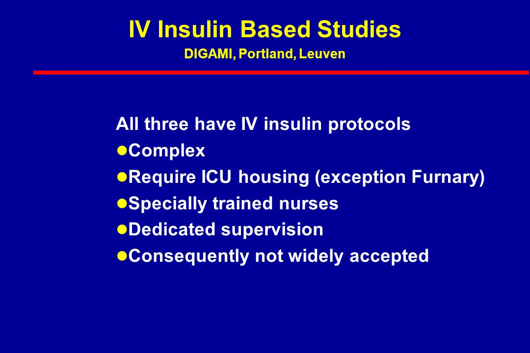 All three have IV insulin protocols Complex Require ICU housing (exception Furnary) Specially trained nurses Dedicated supervision Consequently not widely accepted IV Insulin Based Studies DIGAMI, Portland, Leuven