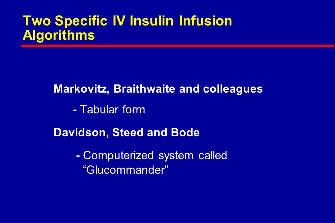 Two Specific IV Insulin Infusion Algorithms Markovitz, Braithwaite and colleagues - Tabular form Davidson, Steed and Bode - Computerized system called Glucommander