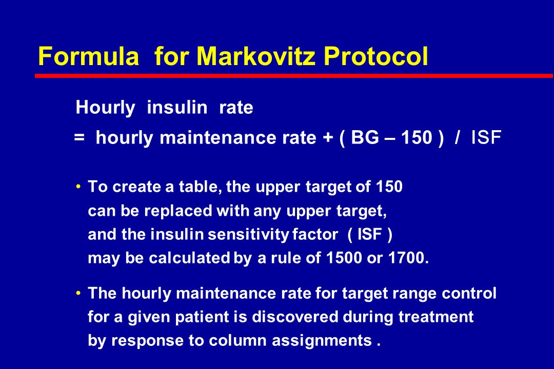 Formula for Markovitz Protocol Hourly insulin rate = hourly maintenance rate + ( BG – 150 ) / ISF To create a table, the upper target of 150 can be replaced with any upper target, and the insulin sensitivity factor ( ISF ) may be calculated by a rule of 1500 or 1700.