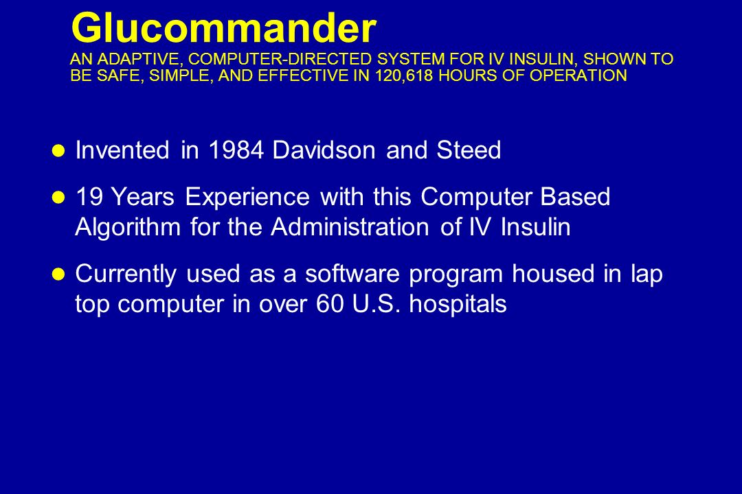 Glucommander AN ADAPTIVE, COMPUTER-DIRECTED SYSTEM FOR IV INSULIN, SHOWN TO BE SAFE, SIMPLE, AND EFFECTIVE IN 120,618 HOURS OF OPERATION l Invented in 1984 Davidson and Steed l 19 Years Experience with this Computer Based Algorithm for the Administration of IV Insulin l Currently used as a software program housed in lap top computer in over 60 U.S.
