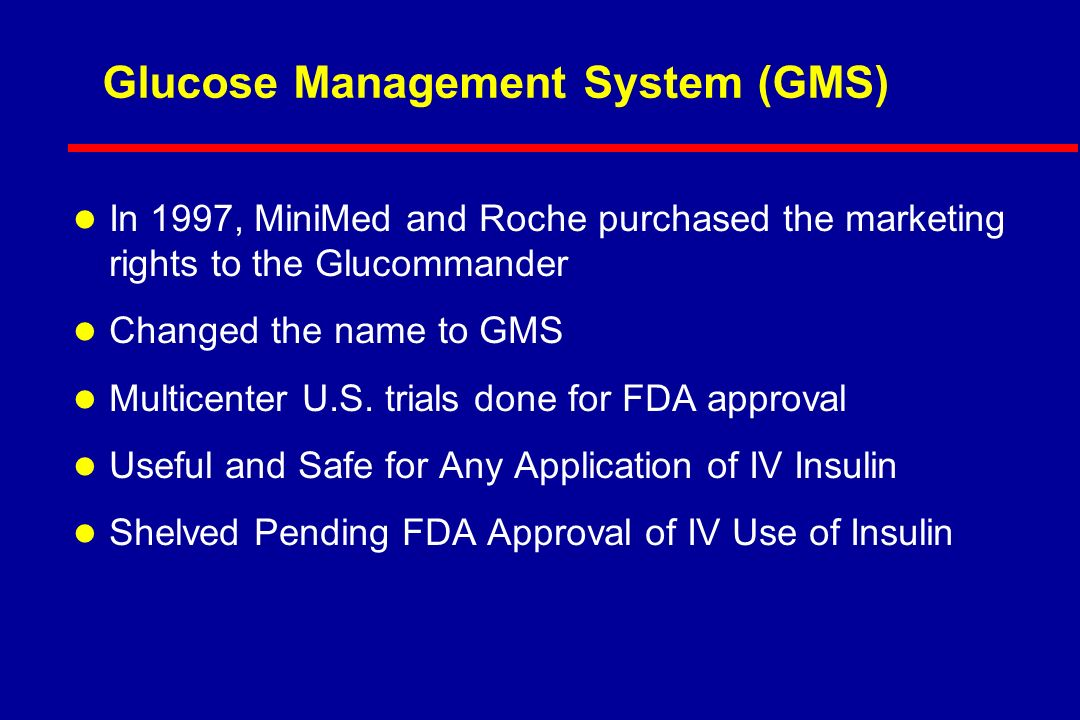 Glucose Management System (GMS) l In 1997, MiniMed and Roche purchased the marketing rights to the Glucommander l Changed the name to GMS l Multicenter U.S.