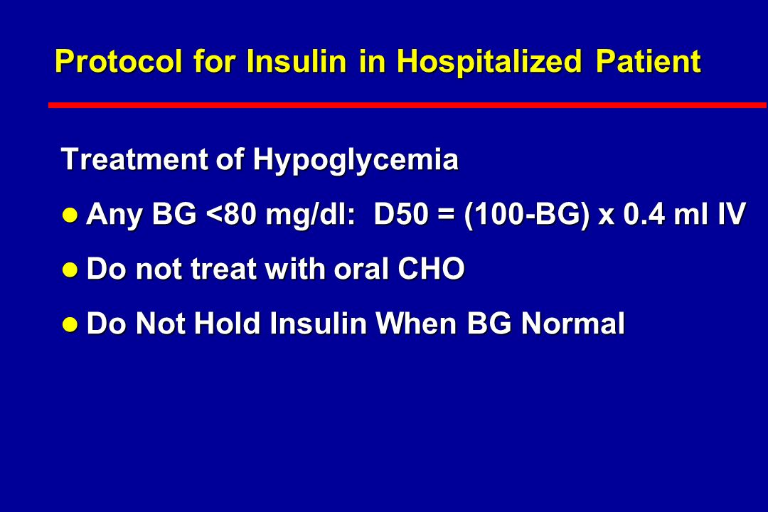Protocol for Insulin in Hospitalized Patient Treatment of Hypoglycemia l Any BG <80 mg/dl: D50 = (100-BG) x 0.4 ml IV l Do not treat with oral CHO l Do Not Hold Insulin When BG Normal