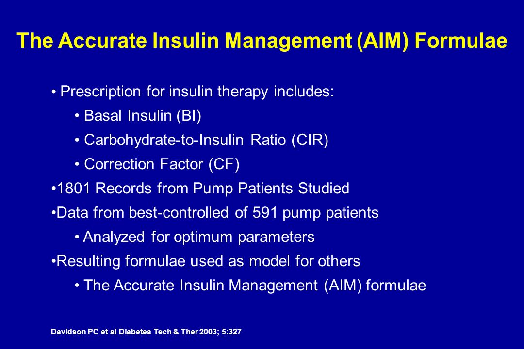 Prescription for insulin therapy includes: Basal Insulin (BI) Carbohydrate-to-Insulin Ratio (CIR) Correction Factor (CF) 1801 Records from Pump Patients Studied Data from best-controlled of 591 pump patients Analyzed for optimum parameters Resulting formulae used as model for others The Accurate Insulin Management (AIM) formulae The Accurate Insulin Management (AIM) Formulae Davidson PC et al Diabetes Tech & Ther 2003; 5:327