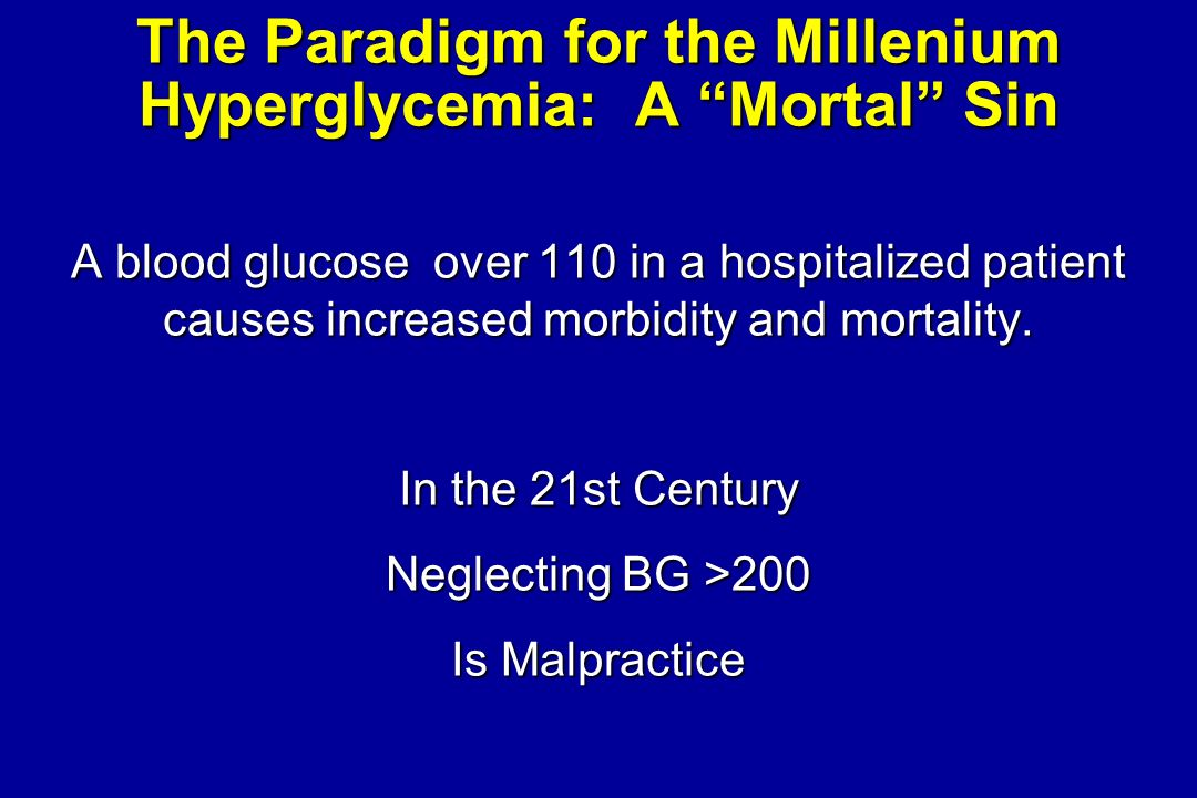 The Paradigm for the Millenium Hyperglycemia: A Mortal Sin A blood glucose over 110 in a hospitalized patient causes increased morbidity and mortality.