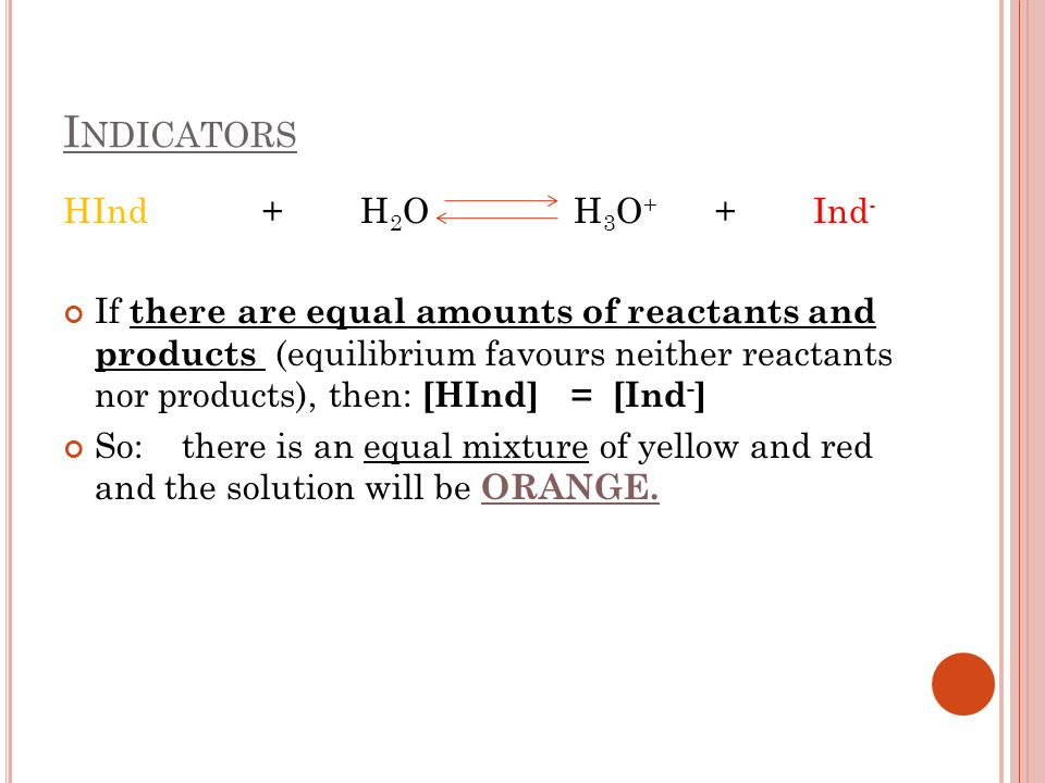 I NDICATORS HInd + H 2 O H 3 O + + Ind - If there are equal amounts of reactants and products (equilibrium favours neither reactants nor products), then: [HInd] = [Ind - ] So: there is an equal mixture of yellow and red and the solution will be ORANGE.