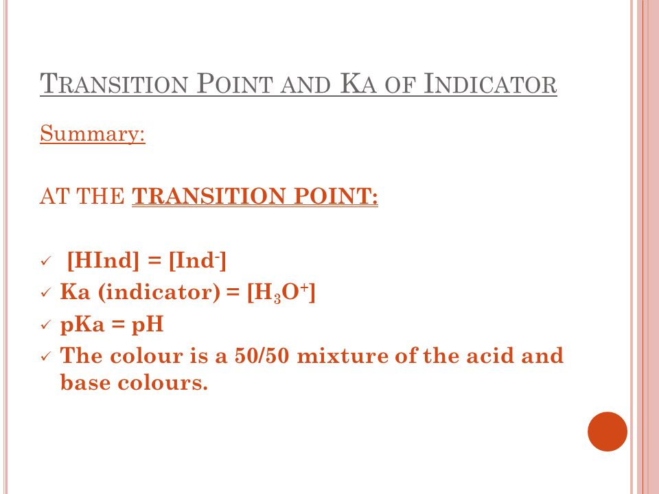 T RANSITION P OINT AND K A OF I NDICATOR Summary: AT THE TRANSITION POINT: [HInd] = [Ind - ] Ka (indicator) = [H 3 O + ] pKa = pH The colour is a 50/50 mixture of the acid and base colours.