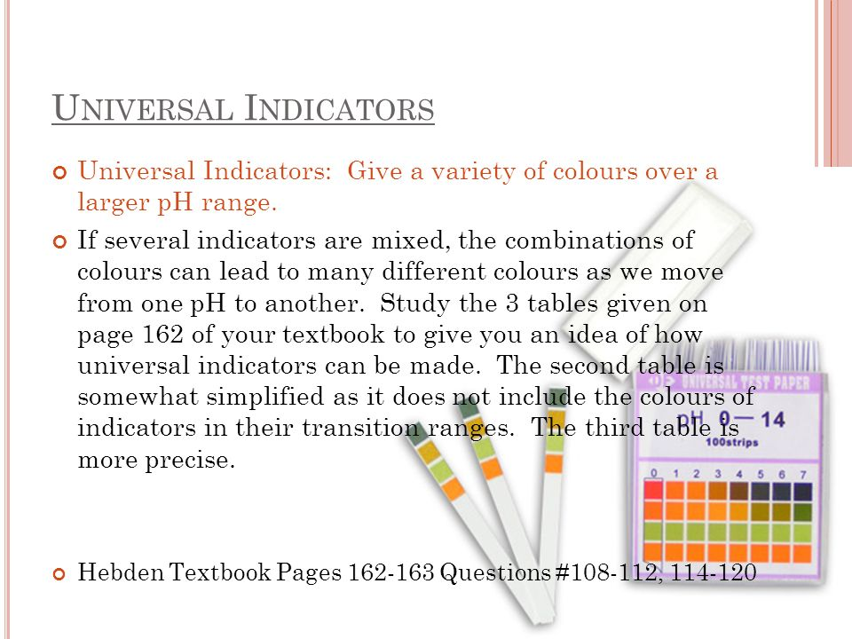 U NIVERSAL I NDICATORS Universal Indicators: Give a variety of colours over a larger pH range.