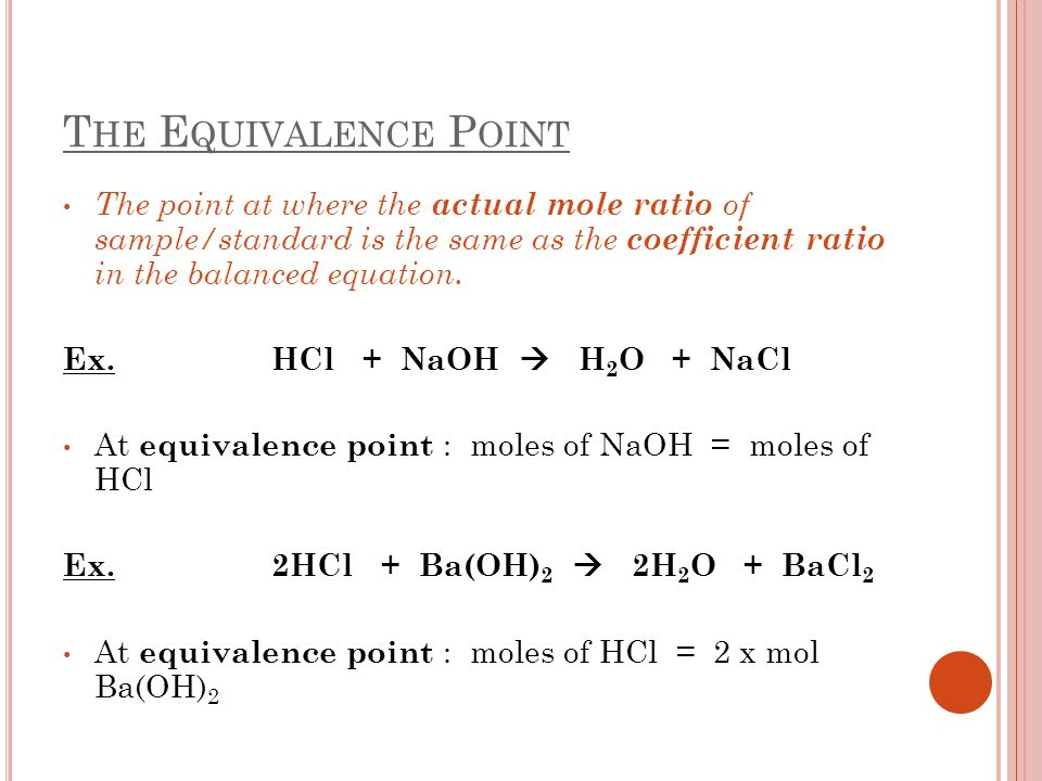 T HE E QUIVALENCE P OINT The point at where the actual mole ratio of sample/standard is the same as the coefficient ratio in the balanced equation.