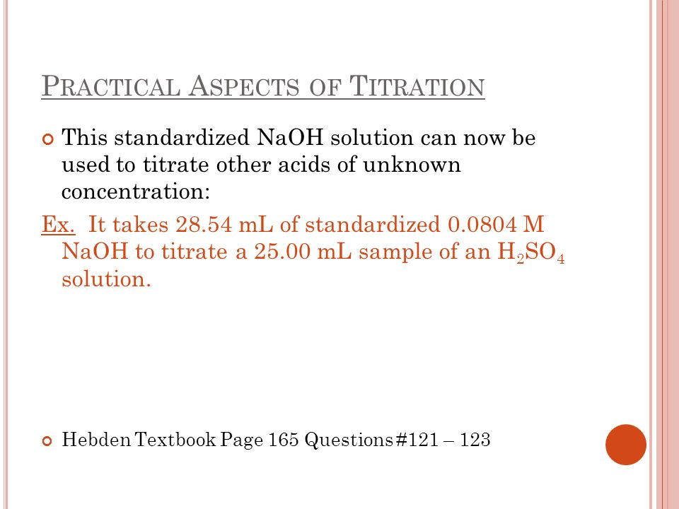 P RACTICAL A SPECTS OF T ITRATION This standardized NaOH solution can now be used to titrate other acids of unknown concentration: Ex.