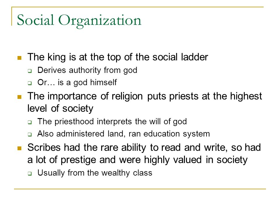 Social Organization The king is at the top of the social ladder Derives authority from god Or… is a god himself The importance of religion puts priests at the highest level of society The priesthood interprets the will of god Also administered land, ran education system Scribes had the rare ability to read and write, so had a lot of prestige and were highly valued in society Usually from the wealthy class