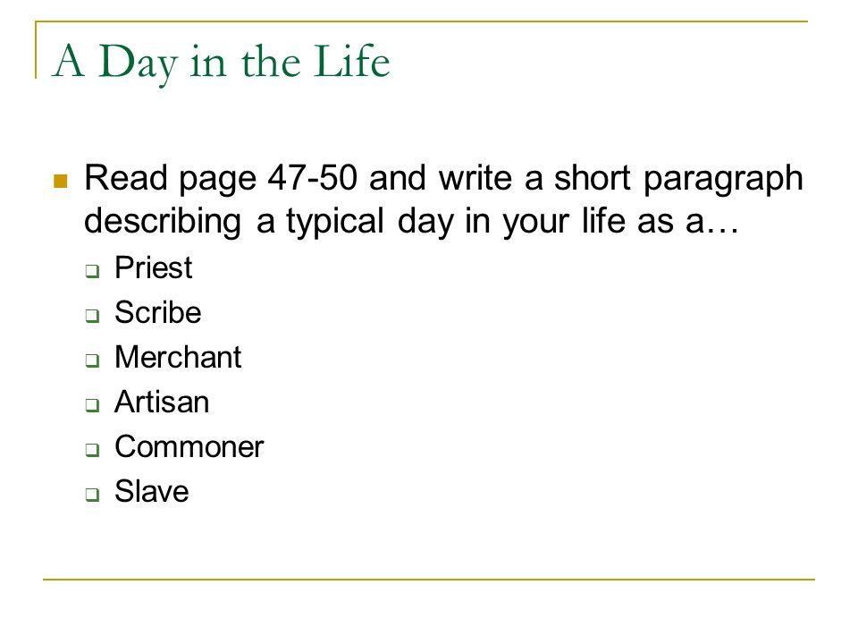 A Day in the Life Read page and write a short paragraph describing a typical day in your life as a… Priest Scribe Merchant Artisan Commoner Slave