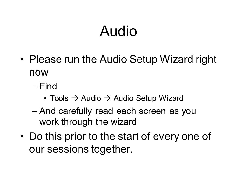 Audio Please run the Audio Setup Wizard right now –Find Tools Audio Audio Setup Wizard –And carefully read each screen as you work through the wizard Do this prior to the start of every one of our sessions together.