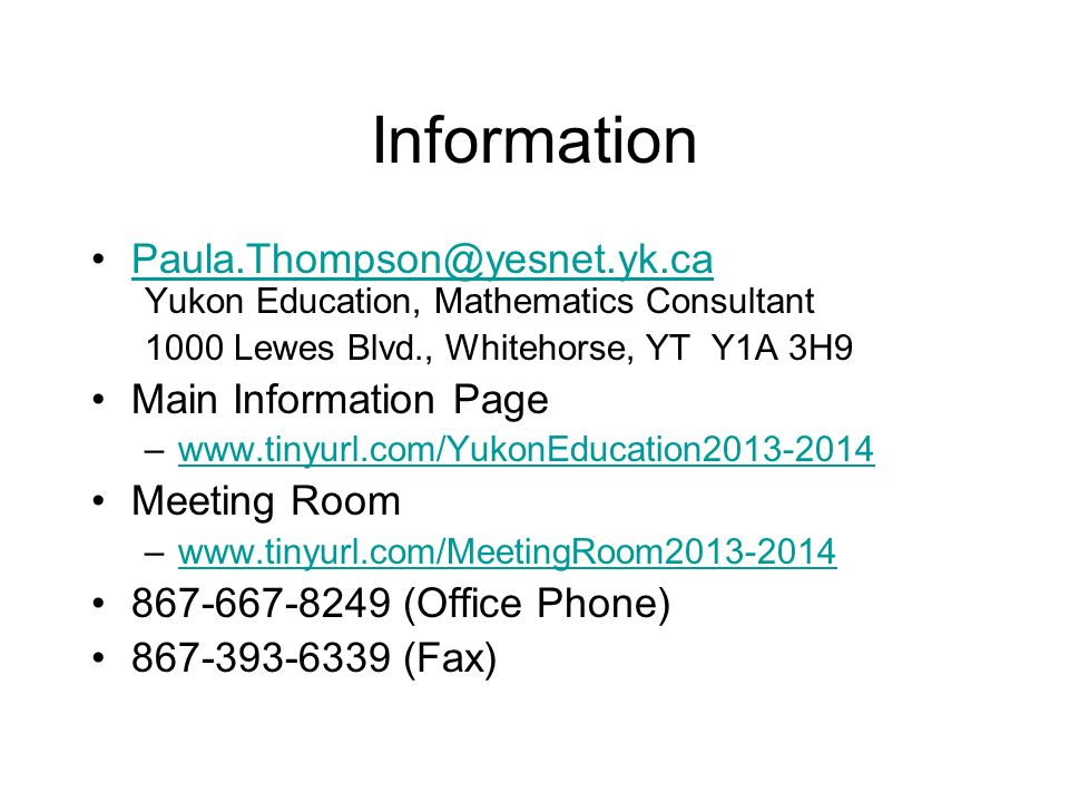 Information Paula.Thompson@yesnet.yk.ca Yukon Education, Mathematics Consultant 1000 Lewes Blvd., Whitehorse, YT Y1A 3H9 Main Information Page –www.tinyurl.com/YukonEducation2013-2014www.tinyurl.com/YukonEducation2013-2014 Meeting Room –www.tinyurl.com/MeetingRoom2013-2014www.tinyurl.com/MeetingRoom2013-2014 867-667-8249 (Office Phone) 867-393-6339 (Fax)