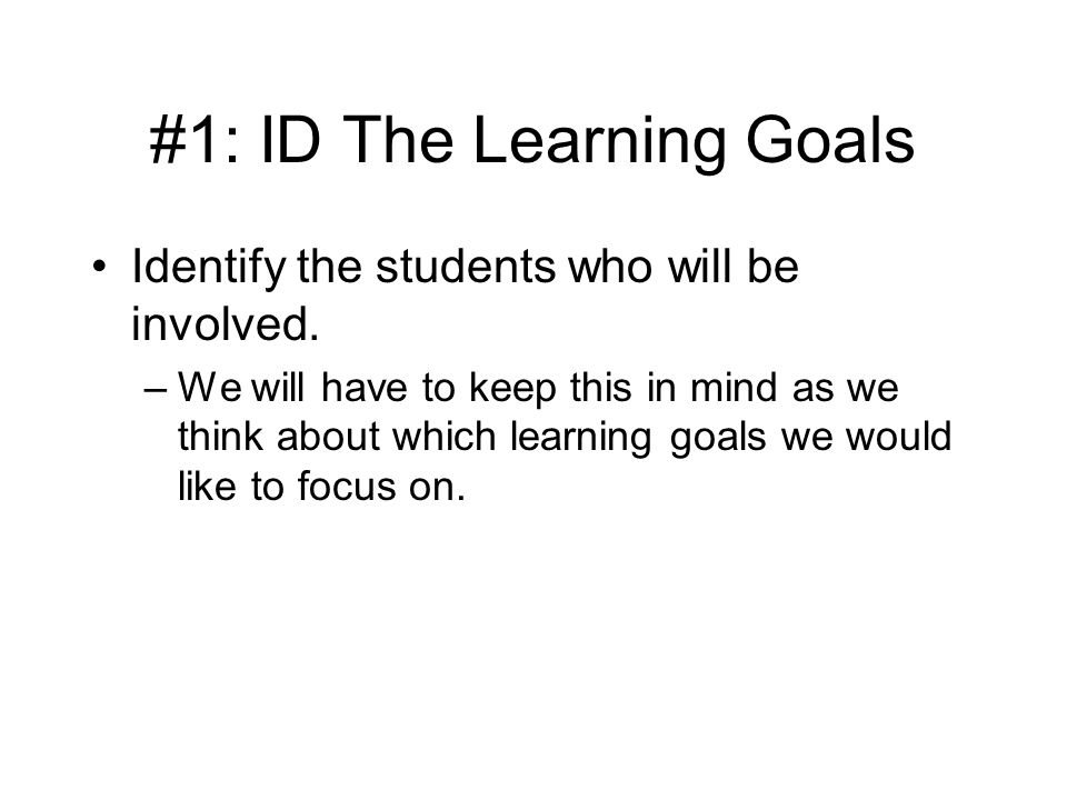#1: ID The Learning Goals Identify the students who will be involved.