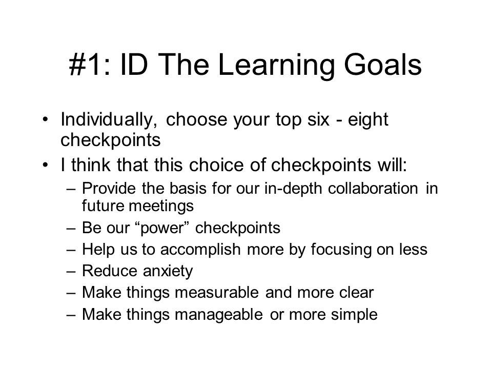 #1: ID The Learning Goals Individually, choose your top six - eight checkpoints I think that this choice of checkpoints will: –Provide the basis for our in-depth collaboration in future meetings –Be our power checkpoints –Help us to accomplish more by focusing on less –Reduce anxiety –Make things measurable and more clear –Make things manageable or more simple