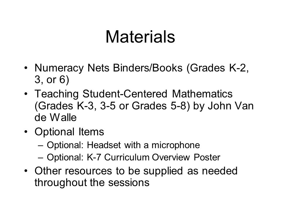 Materials Numeracy Nets Binders/Books (Grades K-2, 3, or 6) Teaching Student-Centered Mathematics (Grades K-3, 3-5 or Grades 5-8) by John Van de Walle Optional Items –Optional: Headset with a microphone –Optional: K-7 Curriculum Overview Poster Other resources to be supplied as needed throughout the sessions