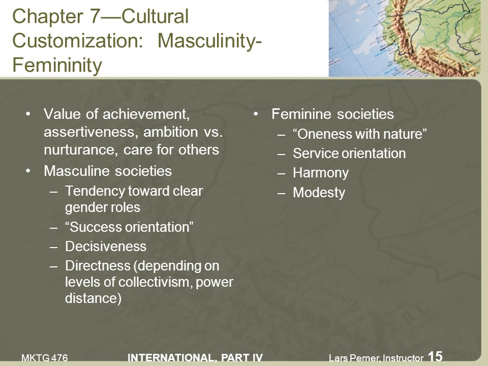 MKTG 476 INTERNATIONAL, PART IV Lars Perner, Instructor 15 Chapter 7Cultural Customization: Masculinity- Femininity Value of achievement, assertiveness, ambition vs.