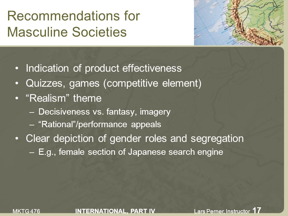 MKTG 476 INTERNATIONAL, PART IV Lars Perner, Instructor 17 Recommendations for Masculine Societies Indication of product effectiveness Quizzes, games (competitive element) Realism theme –Decisiveness vs.