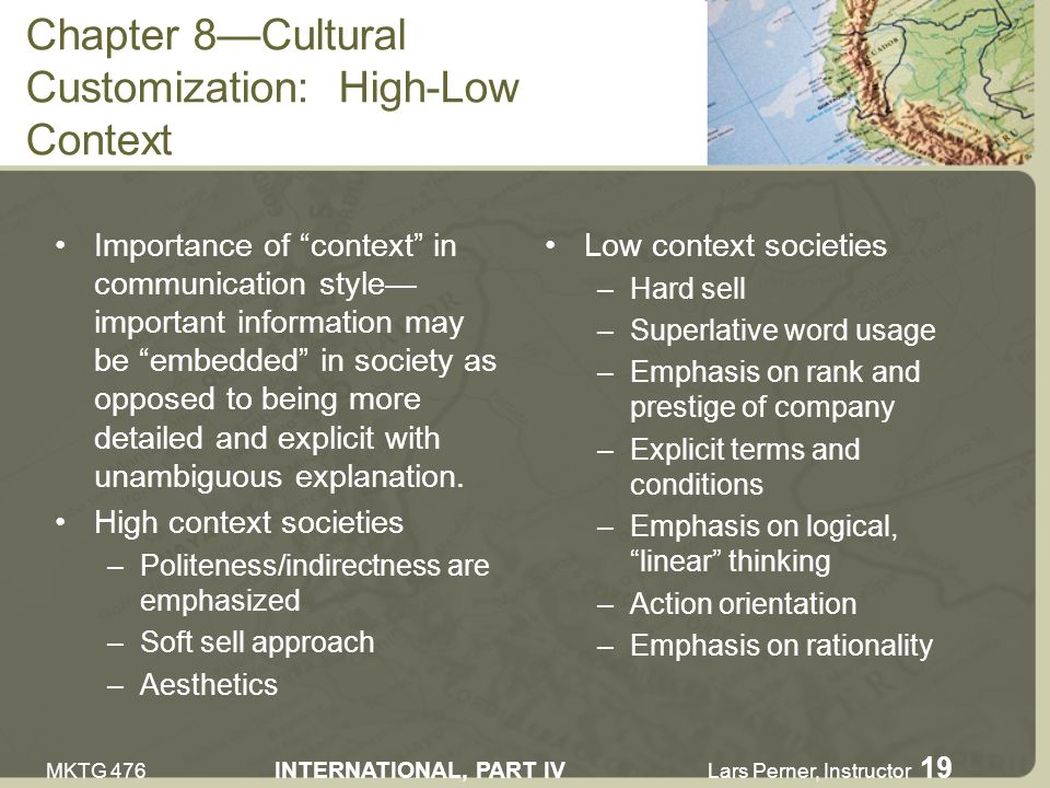 MKTG 476 INTERNATIONAL, PART IV Lars Perner, Instructor 19 Chapter 8Cultural Customization: High-Low Context Importance of context in communication style important information may be embedded in society as opposed to being more detailed and explicit with unambiguous explanation.