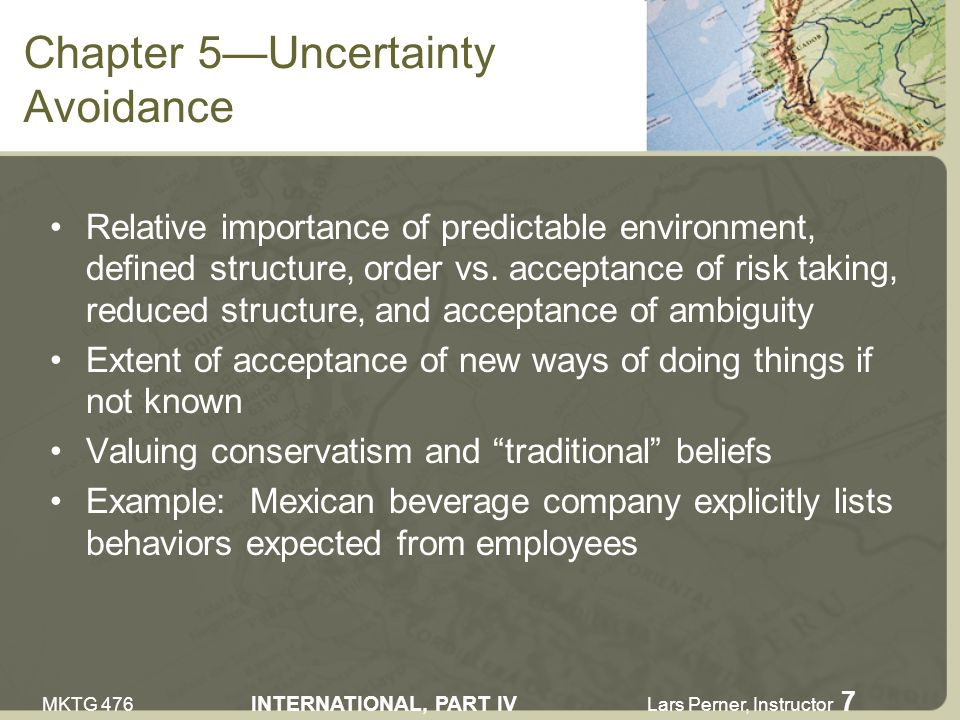 MKTG 476 INTERNATIONAL, PART IV Lars Perner, Instructor 7 Chapter 5Uncertainty Avoidance Relative importance of predictable environment, defined structure, order vs.