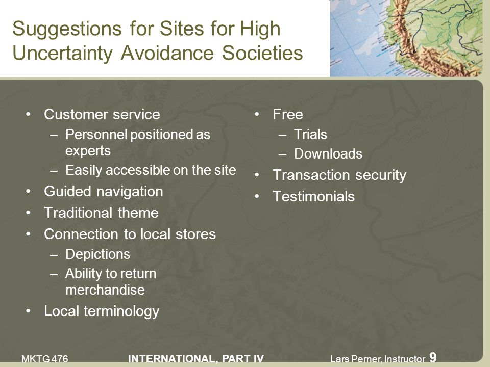 MKTG 476 INTERNATIONAL, PART IV Lars Perner, Instructor 9 Suggestions for Sites for High Uncertainty Avoidance Societies Customer service –Personnel positioned as experts –Easily accessible on the site Guided navigation Traditional theme Connection to local stores –Depictions –Ability to return merchandise Local terminology Free –Trials –Downloads Transaction security Testimonials