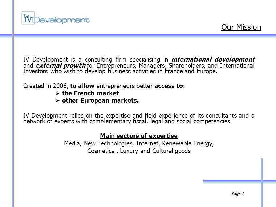 Page 2 IV Development is a consulting firm specialising in international development and external growth for Entrepreneurs, Managers, Shareholders, and International Investors who wish to develop business activities in France and Europe.