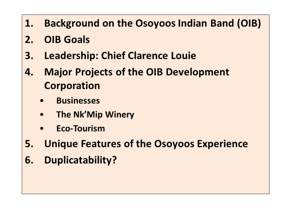1.Background on the Osoyoos Indian Band (OIB) 2.OIB Goals 3.Leadership: Chief Clarence Louie 4.Major Projects of the OIB Development Corporation Businesses The NkMip Winery Eco-Tourism 5.Unique Features of the Osoyoos Experience 6.Duplicatability