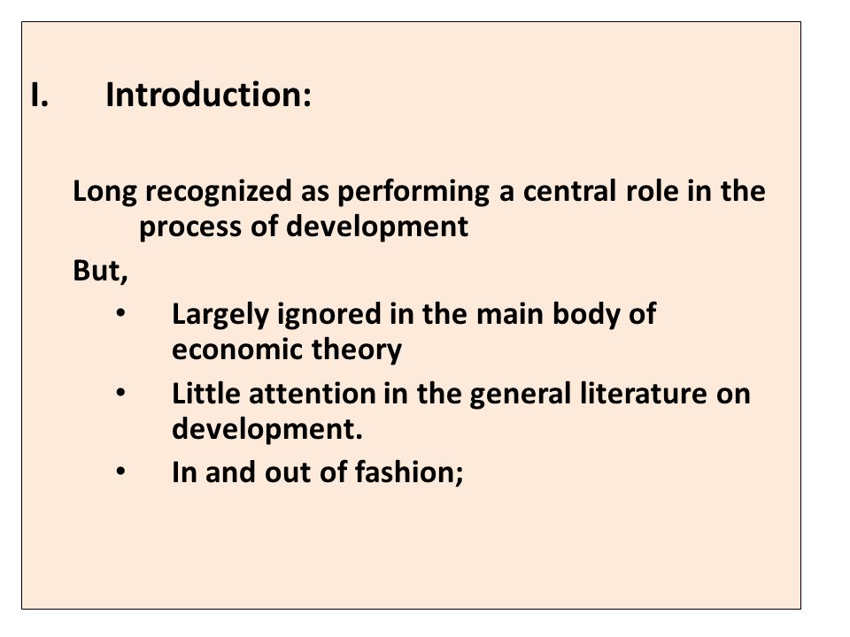 I.Introduction: Long recognized as performing a central role in the process of development But, Largely ignored in the main body of economic theory Little attention in the general literature on development.
