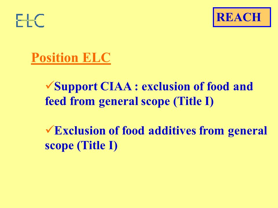 Position ELC Support CIAA : exclusion of food and feed from general scope (Title I) Exclusion of food additives from general scope (Title I) REACH