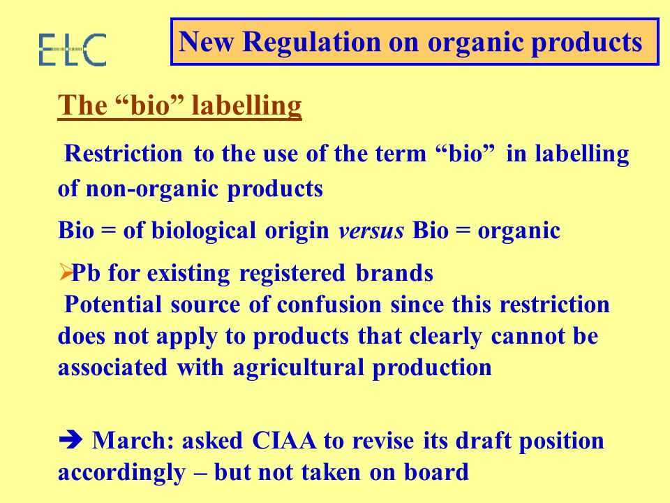 The bio labelling Restriction to the use of the term bio in labelling of non-organic products Bio = of biological origin versus Bio = organic Pb for existing registered brands Potential source of confusion since this restriction does not apply to products that clearly cannot be associated with agricultural production March: asked CIAA to revise its draft position accordingly – but not taken on board New Regulation on organic products