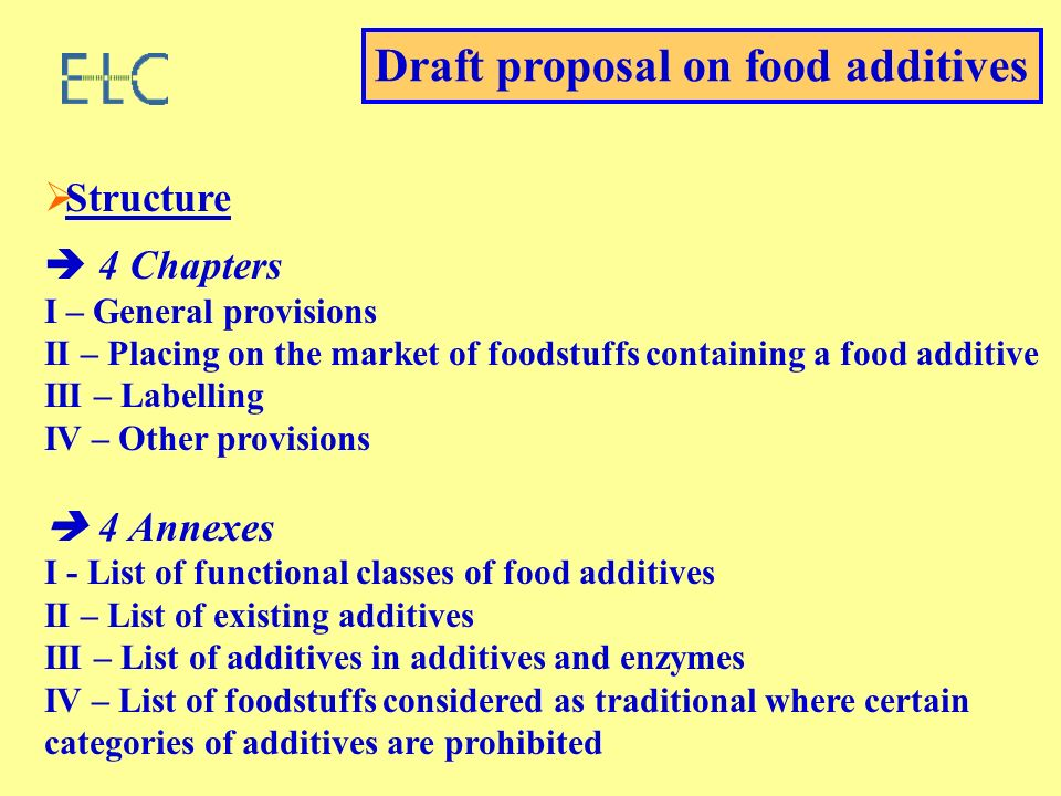 Structure 4 Chapters I – General provisions II – Placing on the market of foodstuffs containing a food additive III – Labelling IV – Other provisions 4 Annexes I - List of functional classes of food additives II – List of existing additives III – List of additives in additives and enzymes IV – List of foodstuffs considered as traditional where certain categories of additives are prohibited Draft proposal on food additives