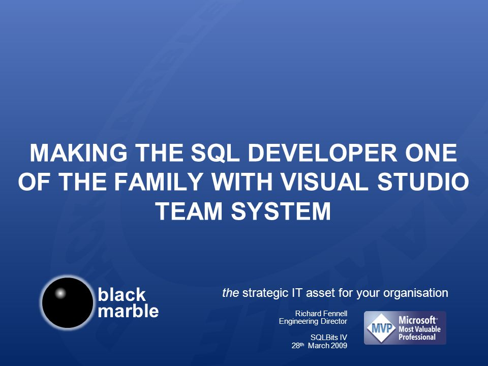 black marble the strategic IT asset for your organisation MAKING THE SQL DEVELOPER ONE OF THE FAMILY WITH VISUAL STUDIO TEAM SYSTEM Richard Fennell Engineering Director SQLBits IV 28 th March 2009