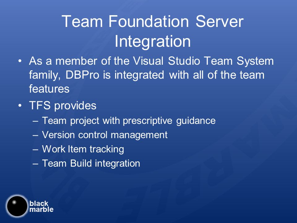 black marble Team Foundation Server Integration As a member of the Visual Studio Team System family, DBPro is integrated with all of the team features TFS provides –Team project with prescriptive guidance –Version control management –Work Item tracking –Team Build integration