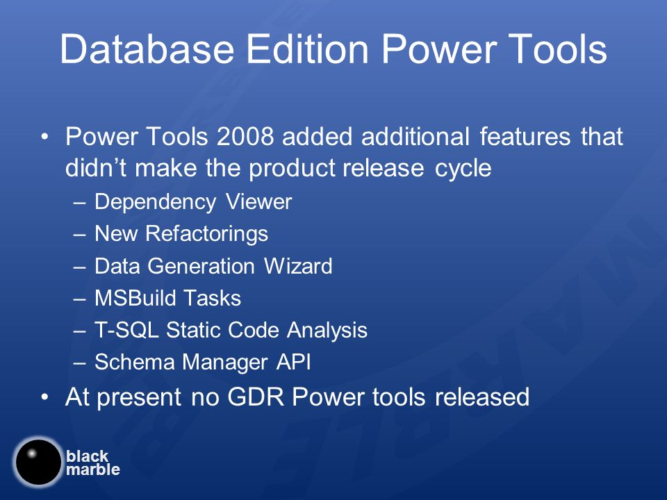 black marble Database Edition Power Tools Power Tools 2008 added additional features that didnt make the product release cycle –Dependency Viewer –New Refactorings –Data Generation Wizard –MSBuild Tasks –T-SQL Static Code Analysis –Schema Manager API At present no GDR Power tools released