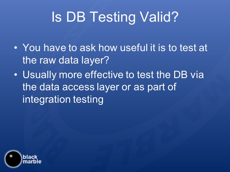 black marble Is DB Testing Valid. You have to ask how useful it is to test at the raw data layer.