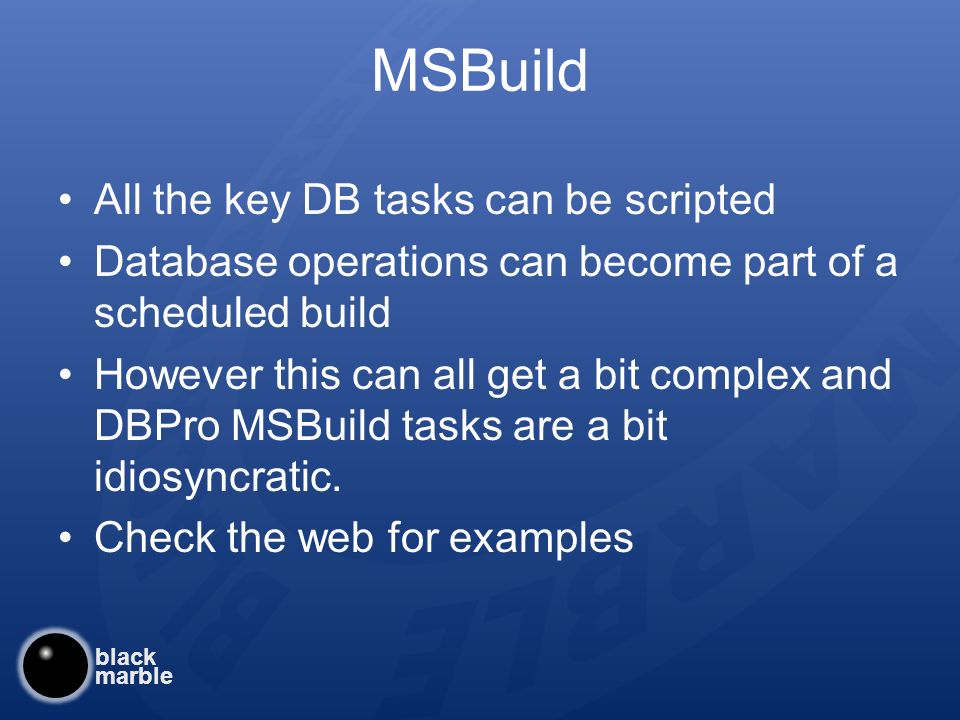 black marble MSBuild All the key DB tasks can be scripted Database operations can become part of a scheduled build However this can all get a bit complex and DBPro MSBuild tasks are a bit idiosyncratic.