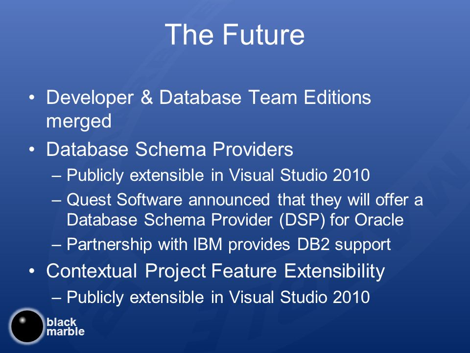 black marble The Future Developer & Database Team Editions merged Database Schema Providers –Publicly extensible in Visual Studio 2010 –Quest Software announced that they will offer a Database Schema Provider (DSP) for Oracle –Partnership with IBM provides DB2 support Contextual Project Feature Extensibility –Publicly extensible in Visual Studio 2010