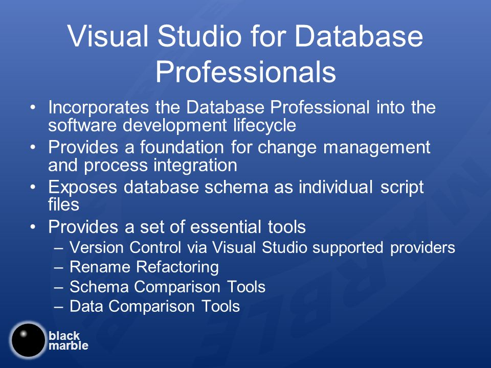 black marble Visual Studio for Database Professionals Incorporates the Database Professional into the software development lifecycle Provides a foundation for change management and process integration Exposes database schema as individual script files Provides a set of essential tools –Version Control via Visual Studio supported providers –Rename Refactoring –Schema Comparison Tools –Data Comparison Tools