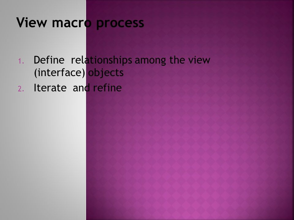 1. Define relationships among the view (interface) objects 2. Iterate and refine