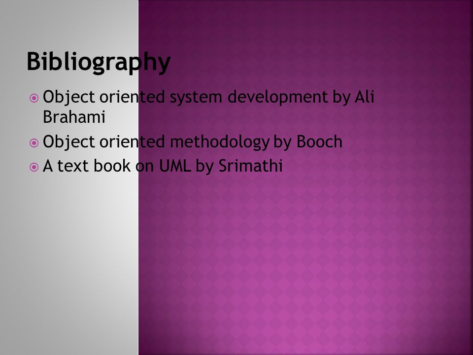 Object oriented system development by Ali Brahami Object oriented methodology by Booch A text book on UML by Srimathi
