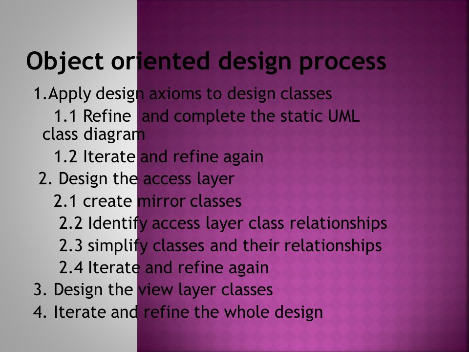 1.Apply design axioms to design classes 1.1 Refine and complete the static UML class diagram 1.2 Iterate and refine again 2.
