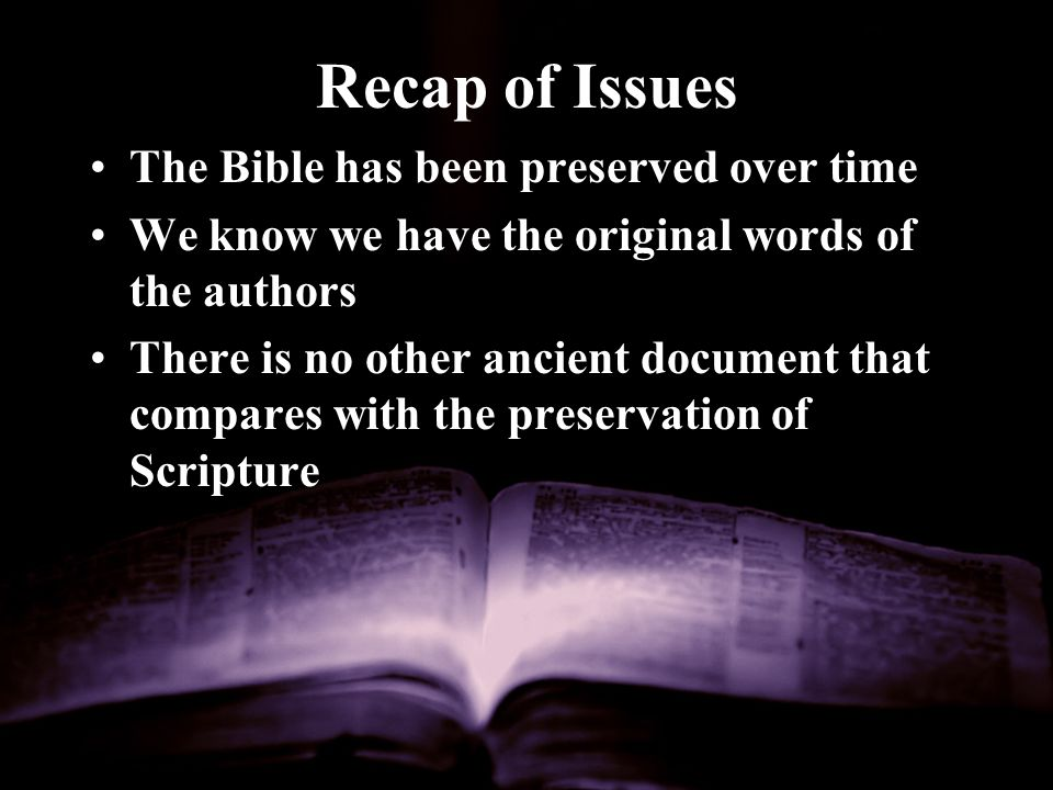 Recap of Issues The Bible has been preserved over time We know we have the original words of the authors There is no other ancient document that compares with the preservation of Scripture