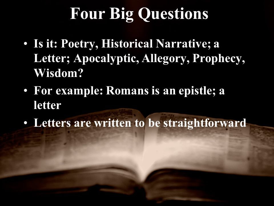 Four Big Questions Is it: Poetry, Historical Narrative; a Letter; Apocalyptic, Allegory, Prophecy, Wisdom.