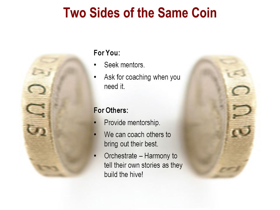 Two Sides of the Same Coin For You: Seek mentors. Ask for coaching when you need it.