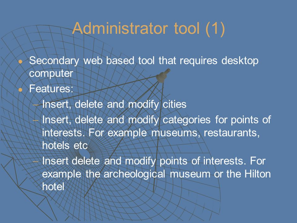 Administrator tool (1) Secondary web based tool that requires desktop computer Features: Insert, delete and modify cities Insert, delete and modify categories for points of interests.