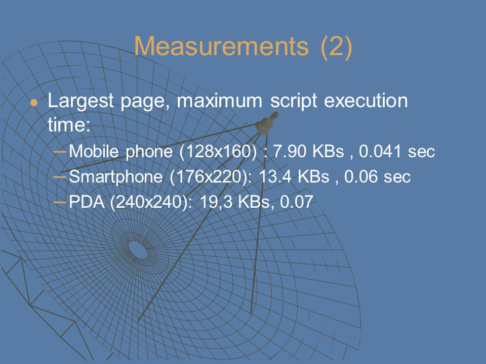 Measurements (2) Largest page, maximum script execution time: Mobile phone (128x160) : 7.90 KBs, sec Smartphone (176x220): 13.4 KBs, 0.06 sec PDA (240x240): 19,3 KBs, 0.07