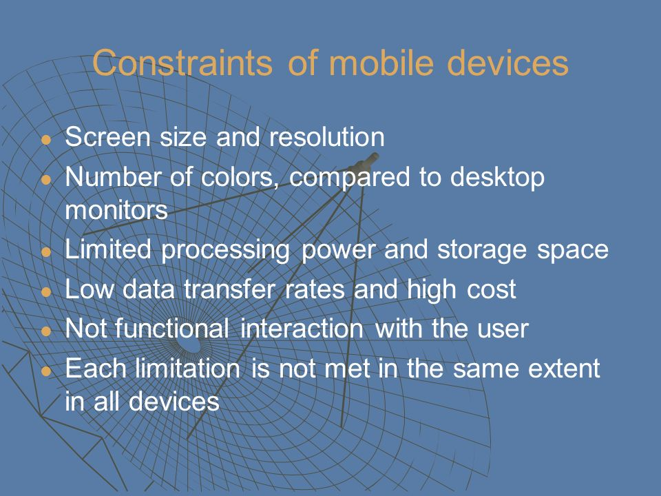 Constraints of mobile devices Screen size and resolution Number of colors, compared to desktop monitors Limited processing power and storage space Low data transfer rates and high cost Not functional interaction with the user Each limitation is not met in the same extent in all devices