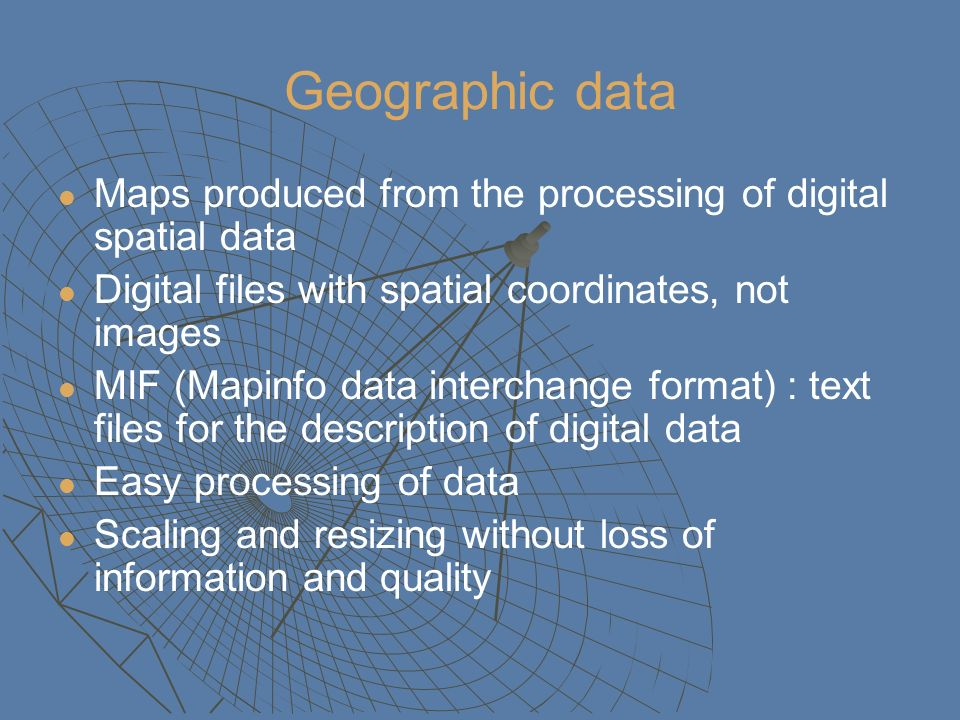 Geographic data Maps produced from the processing of digital spatial data Digital files with spatial coordinates, not images MIF (Mapinfo data interchange format) : text files for the description of digital data Easy processing of data Scaling and resizing without loss of information and quality